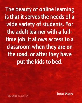 The beauty of online learning is that it serves the needs of a wide variety of students. For the adult learner with a full-time job, it allows access to a classroom when they are on the road, or after they have put the kids to bed.