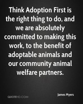 Think Adoption First is the right thing to do, and we are absolutely committed to making this work, to the benefit of adoptable animals and our community animal welfare partners.