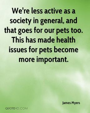 James Myers - We're less active as a society in general, and that goes for our pets too. This has made health issues for pets become more important.