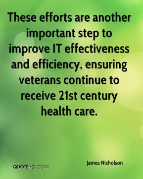 James Nicholson - These efforts are another important step to improve IT effectiveness and efficiency, ensuring veterans continue to receive 21st century health care.