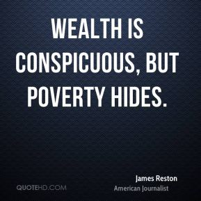 James Reston - Wealth is conspicuous, but poverty hides.