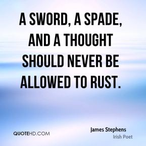 James Stephens - A sword, a spade, and a thought should never be allowed to rust.