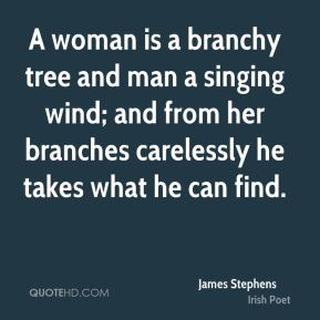 James Stephens - A woman is a branchy tree and man a singing wind; and from her branches carelessly he takes what he can find.