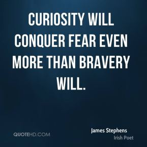 James Stephens - Curiosity will conquer fear even more than bravery will.