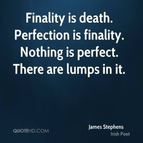 Finality is death. Perfection is finality. Nothing is perfect. There are lumps in it.