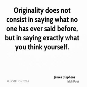 James Stephens - Originality does not consist in saying what no one has ever said before, but in saying exactly what you think yourself.