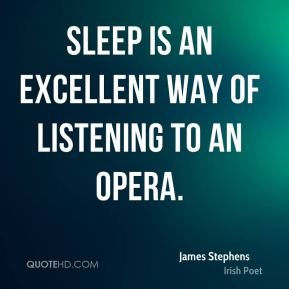James Stephens - Sleep is an excellent way of listening to an opera.