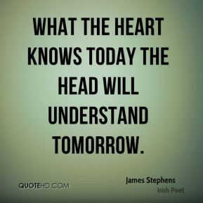 James Stephens - What the heart knows today the head will understand tomorrow.
