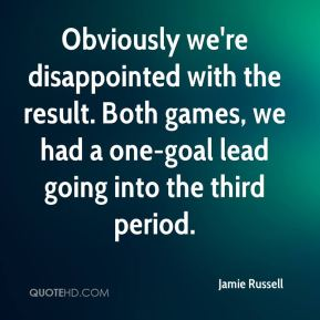 Jamie Russell - Obviously we're disappointed with the result. Both games, we had a one-goal lead going into the third period.