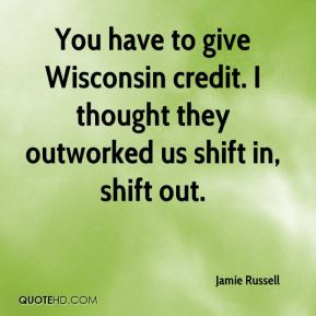 Jamie Russell - You have to give Wisconsin credit. I thought they outworked us shift in, shift out.