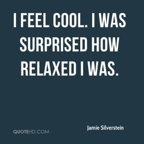 I feel cool. I was surprised how relaxed I was.