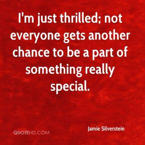 Jamie Silverstein - I'm just thrilled; not everyone gets another chance to be a part of something really special.