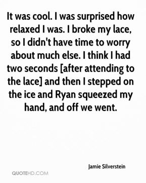 It was cool. I was surprised how relaxed I was. I broke my lace, so I didn't have time to worry about much else. I think I had two seconds [after attending to the lace] and then I stepped on the ice and Ryan squeezed my hand, and off we went.