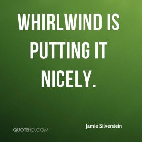 Jamie Silverstein - Whirlwind is putting it nicely.