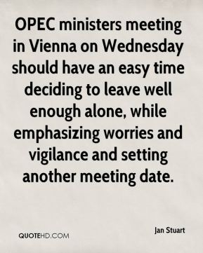 OPEC ministers meeting in Vienna on Wednesday should have an easy time deciding to leave well enough alone, while emphasizing worries and vigilance and setting another meeting date.