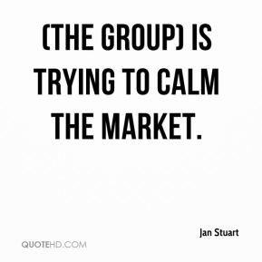 Jan Stuart - (The group) is trying to calm the market.