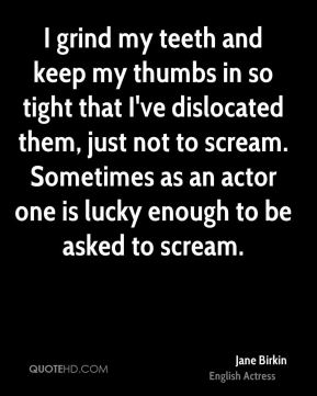 Jane Birkin - I grind my teeth and keep my thumbs in so tight that I've dislocated them, just not to scream. Sometimes as an actor one is lucky enough to be asked to scream.