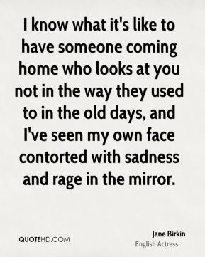 I know what it's like to have someone coming home who looks at you not in the way they used to in the old days, and I've seen my own face contorted with sadness and rage in the mirror.