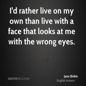 I'd rather live on my own than live with a face that looks at me with the wrong eyes.