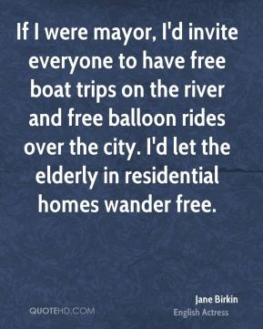 Jane Birkin - If I were mayor, I'd invite everyone to have free boat trips on the river and free balloon rides over the city. I'd let the elderly in residential homes wander free.