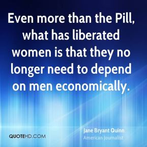 Jane Bryant Quinn - Even more than the Pill, what has liberated women is that they no longer need to depend on men economically.