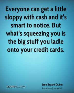 Jane Bryant Quinn - Everyone can get a little sloppy with cash and it's smart to notice. But what's squeezing you is the big stuff you ladle onto your credit cards.