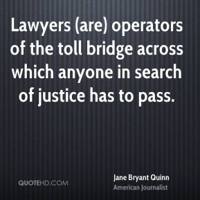 Jane Bryant Quinn - Lawyers (are) operators of the toll bridge across which anyone in search of justice has to pass.