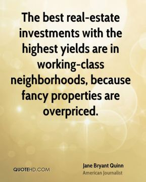 Jane Bryant Quinn - The best real-estate investments with the highest yields are in working-class neighborhoods, because fancy properties are overpriced.