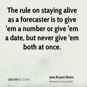 Jane Bryant Quinn - The rule on staying alive as a forecaster is to give 'em a number or give 'em a date, but never give 'em both at once.