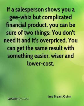 If a salesperson shows you a gee-whiz but complicated financial product, you can be sure of two things: You don't need it and it's overpriced. You can get the same result with something easier, wiser and lower-cost.