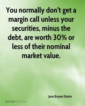 Jane Bryant Quinn - You normally don't get a margin call unless your securities, minus the debt, are worth 30% or less of their nominal market value.