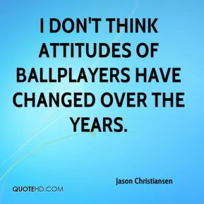 Jason Christiansen - I don't think attitudes of ballplayers have changed over the years.
