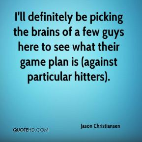 Jason Christiansen  - I'll definitely be picking the brains of a few guys here to see what their game plan is (against particular hitters).