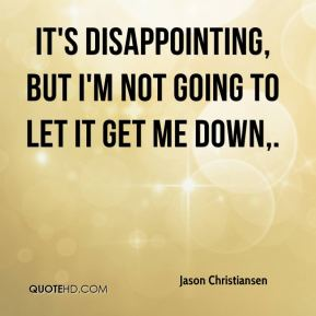 Jason Christiansen - It's disappointing, but I'm not going to let it get me down.