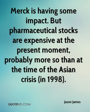 Jason James  - Merck is having some impact. But pharmaceutical stocks are expensive at the present moment, probably more so than at the time of the Asian crisis (in 1998).