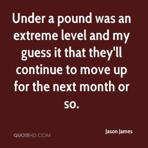 Jason James - Under a pound was an extreme level and my guess it that they'll continue to move up for the next month or so.