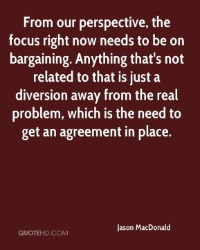 From our perspective, the focus right now needs to be on bargaining. Anything that's not related to that is just a diversion away from the real problem, which is the need to get an agreement in place.