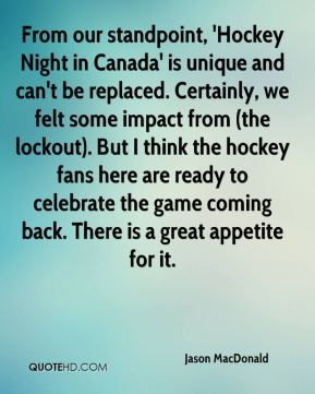 From our standpoint, 'Hockey Night in Canada' is unique and can't be replaced. Certainly, we felt some impact from (the lockout). But I think the hockey fans here are ready to celebrate the game coming back. There is a great appetite for it.