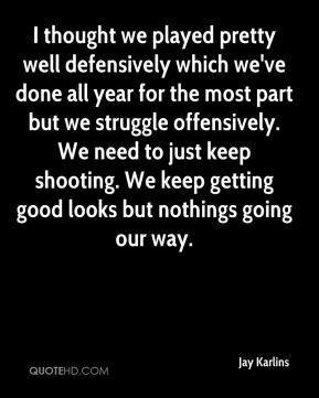 Jay Karlins  - I thought we played pretty well defensively which we've done all year for the most part but we struggle offensively. We need to just keep shooting. We keep getting good looks but nothings going our way.