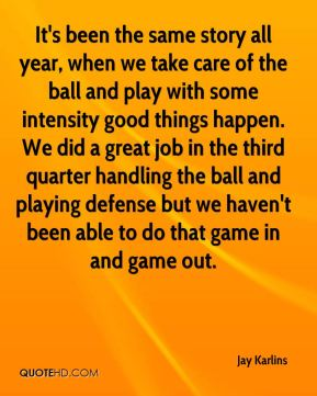 Jay Karlins  - It's been the same story all year, when we take care of the ball and play with some intensity good things happen. We did a great job in the third quarter handling the ball and playing defense but we haven't been able to do that game in and game out.