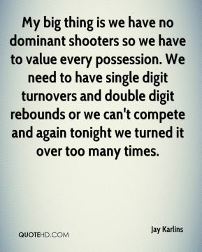 Jay Karlins  - My big thing is we have no dominant shooters so we have to value every possession. We need to have single digit turnovers and double digit rebounds or we can't compete and again tonight we turned it over too many times.