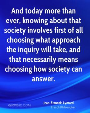 And today more than ever, knowing about that society involves first of all choosing what approach the inquiry will take, and that necessarily means choosing how society can answer.