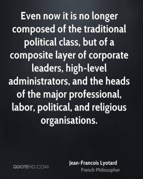 Jean-Francois Lyotard - Even now it is no longer composed of the traditional political class, but of a composite layer of corporate leaders, high-level administrators, and the heads of the major professional, labor, political, and religious organisations.
