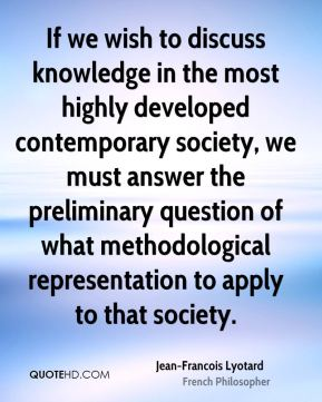 Jean-Francois Lyotard - If we wish to discuss knowledge in the most highly developed contemporary society, we must answer the preliminary question of what methodological representation to apply to that society.