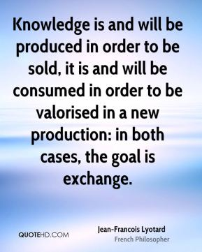 Knowledge is and will be produced in order to be sold, it is and will be consumed in order to be valorised in a new production: in both cases, the goal is exchange.