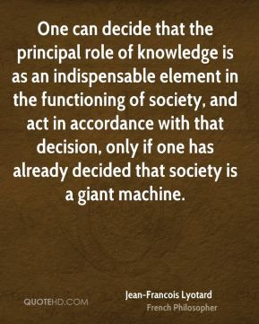 Jean-Francois Lyotard - One can decide that the principal role of knowledge is as an indispensable element in the functioning of society, and act in accordance with that decision, only if one has already decided that society is a giant machine.