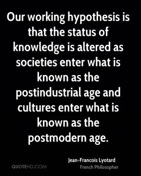 Jean-Francois Lyotard - Our working hypothesis is that the status of knowledge is altered as societies enter what is known as the postindustrial age and cultures enter what is known as the postmodern age.