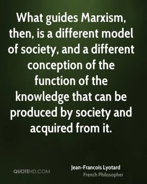 Jean-Francois Lyotard - What guides Marxism, then, is a different model of society, and a different conception of the function of the knowledge that can be produced by society and acquired from it.