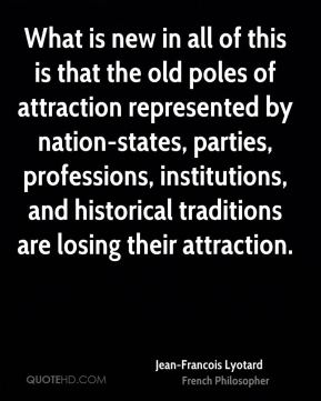 Jean-Francois Lyotard - What is new in all of this is that the old poles of attraction represented by nation-states, parties, professions, institutions, and historical traditions are losing their attraction.