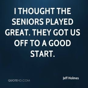 Jeff Holmes  - I thought the seniors played great. They got us off to a good start.